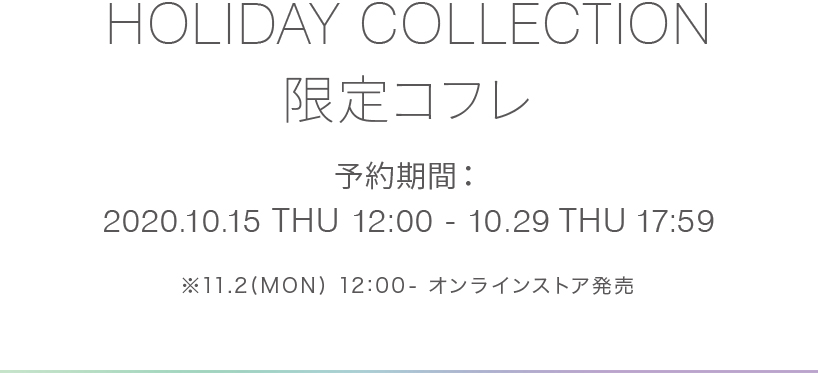 HOLIDAY COLLECTION 限定コフレ予約期間:2020.10.15 THU 18:00 - 10.29 THU 17:59
