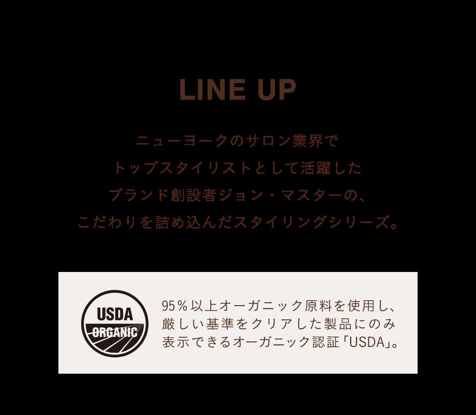 LINE UP ニューヨークのサロン業界でトップスタイリストとして活躍したブランド創設者ジョン・マスターの、こだわりを詰め込んだスタイリングシリーズ。
