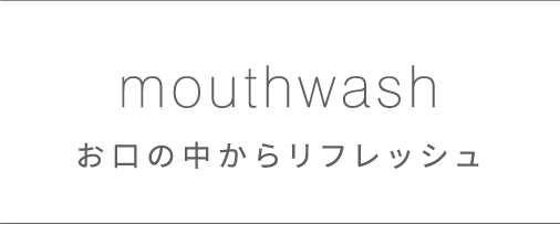 mouthwash お口の中からリフレッシュ
