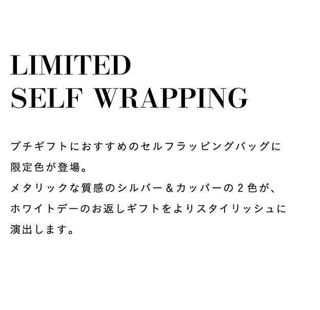 LIMITED SELF WRAPPING プチギフトにおすすめのセルフラッピングバッグに限定色が登場。メタリックな質感のシルバー&カッパーの2色が、ホワイトデーのお返しギフトをよりスタイリッシュに演出します。