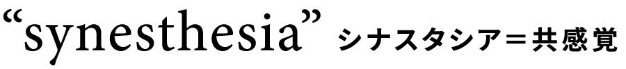 """synesthesia"" シナスタシア=共感覚"