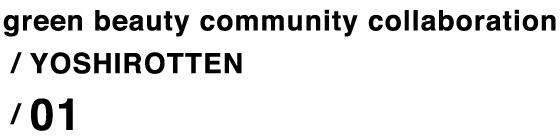 green beauty community collaboration / YOSHIROTTEN / 01