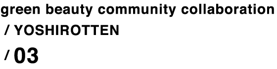 green beauty community collaboration / YOSHIROTTEN / 03
