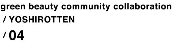 green beauty community collaboration / YOSHIROTTEN / 04