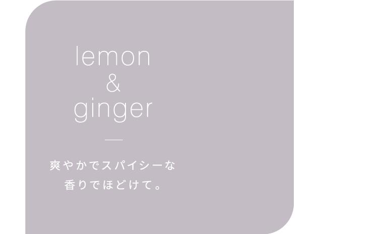 lemon&ginger 爽やかでスパイシーな香りでほどけて。