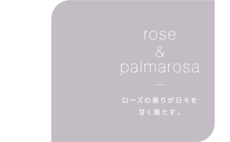 rose&palmarosa ローズの香りが日々を甘く満たす。