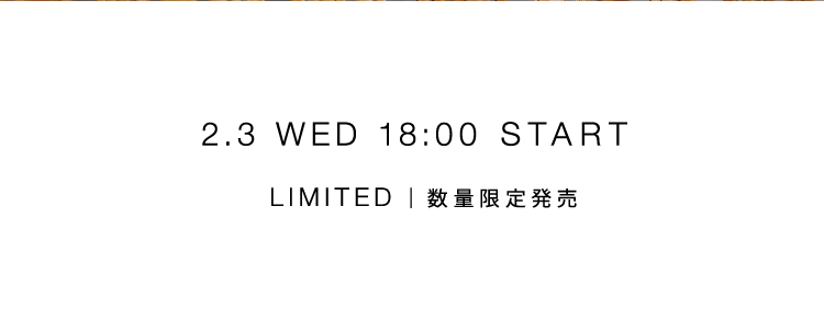 2.3 WED 18:00 START LIMITED | 数量限定発売