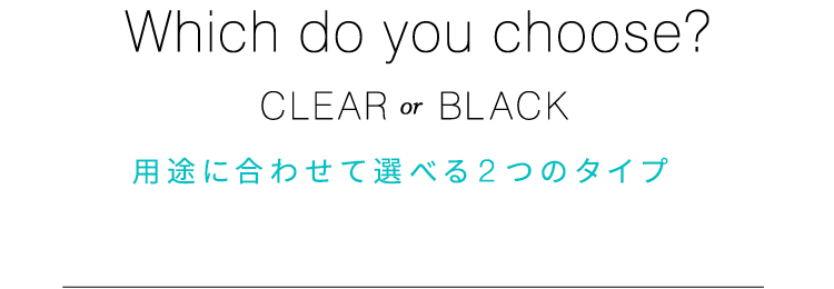 Which do you choice? CLEAR or BLACK 用途に合わせて選べる2つのタイプ