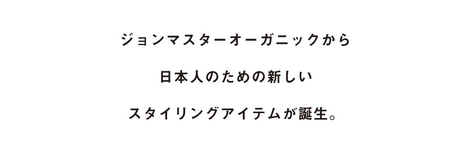 ジョンマスターオーガニックから日本人のための新しいスタイリングアイテムが誕生。