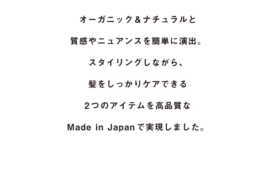 オーガニック&ナチュラルと質感やニュアンスを簡単に演出。スタイリングしながら、髪をしっかりケアできる2つのアイテムを高品質なMade in Japanで実現しました。
